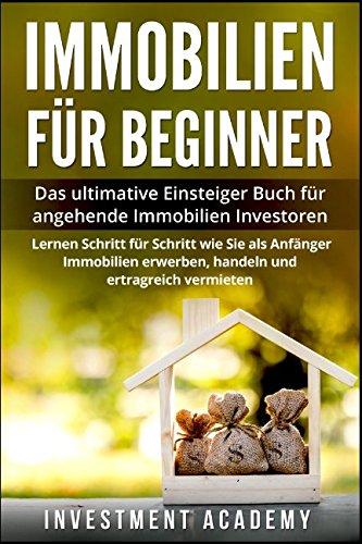 Immobilien für Beginner:: Das ultimative Einsteiger Buch für angehende Immobilien Investoren - Lerne Schritt für Schritt wie Sie als Anfänger Immobilien erwerben, handeln und ertragreich vermieten