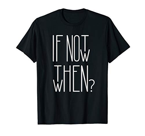 IF NOT NOW THEN WHEN Startup Entrepreneur Motivation Hustle T-Shirt